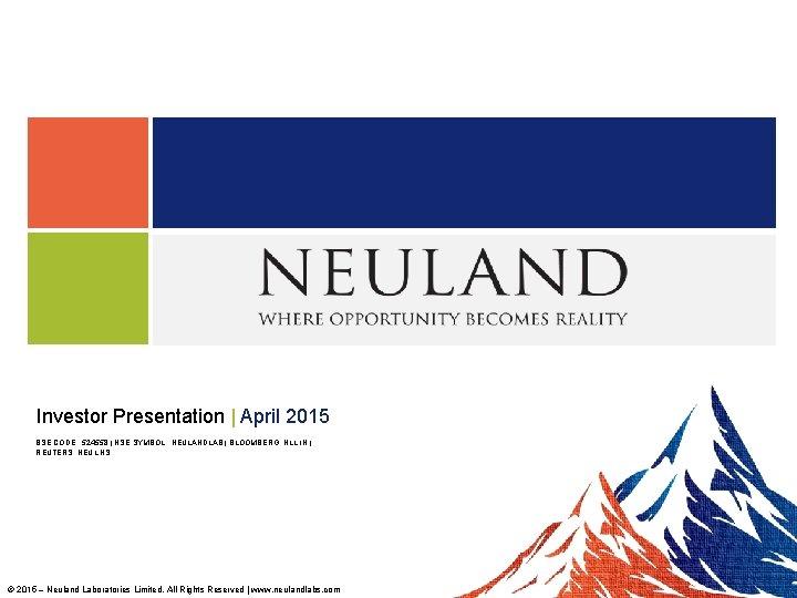 Investor Presentation   April 2015 BSE CODE : 524558   NSE SYMBOL : NEULANDLAB