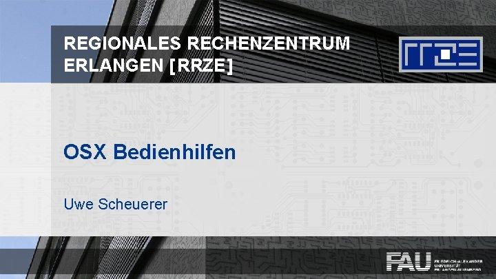 REGIONALES RECHENZENTRUM ERLANGEN [ RRZE ] OSX Bedienhilfen Uwe Scheuerer