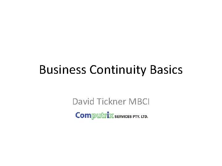 Business Continuity Basics David Tickner MBCI