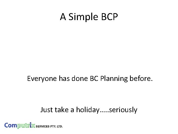 A Simple BCP Everyone has done BC Planning before. Just take a holiday…. .