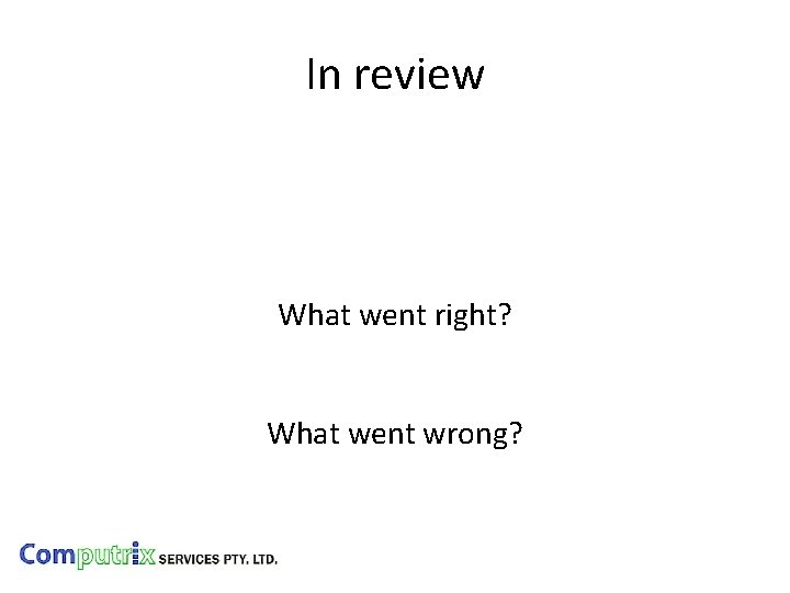 In review What went right? What went wrong?