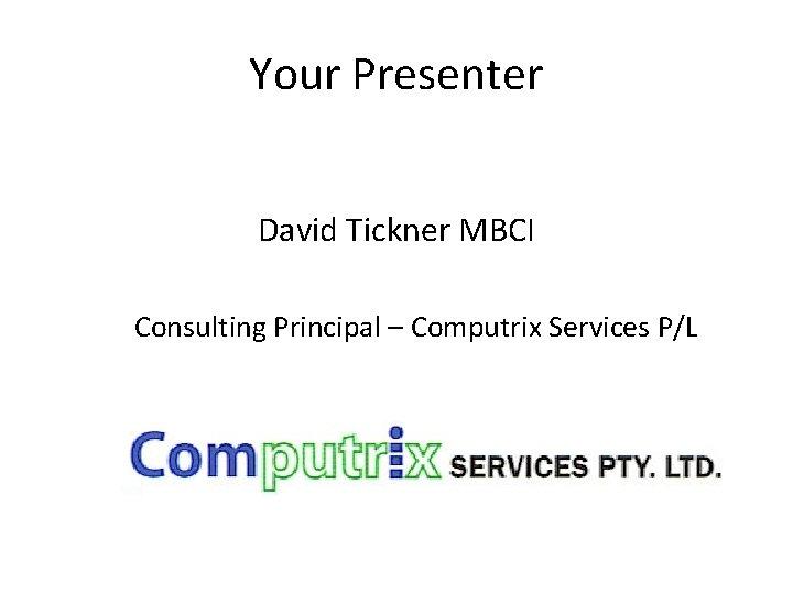 Your Presenter David Tickner MBCI Consulting Principal – Computrix Services P/L