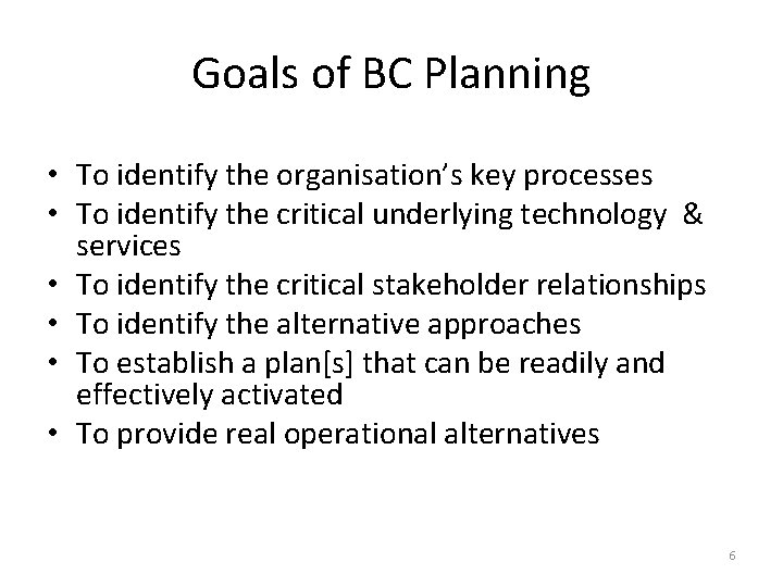 Goals of BC Planning • To identify the organisation's key processes • To identify