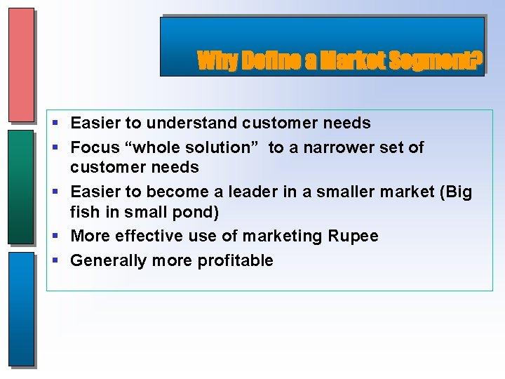"Why Define a Market Segment? § Easier to understand customer needs § Focus ""whole"