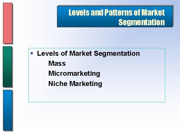 Levels and Patterns of Market Segmentation § Levels of Market Segmentation Mass Micromarketing Niche