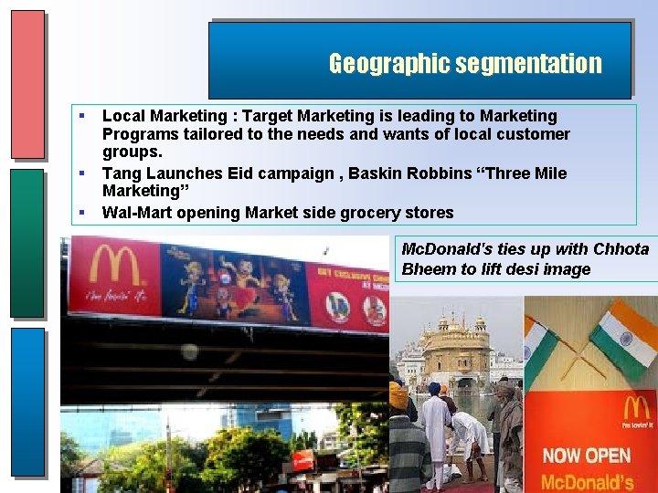 Geographic segmentation § § § Local Marketing : Target Marketing is leading to Marketing