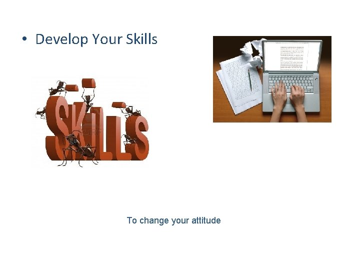 • Develop Your Skills To change your attitude
