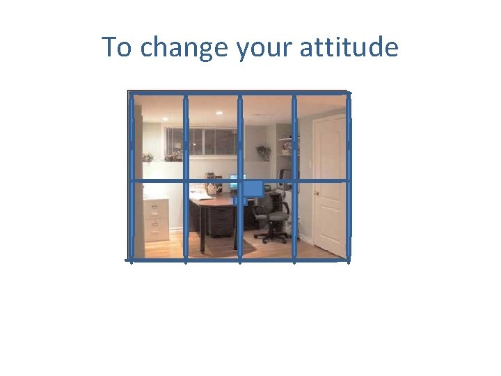 To change your attitude