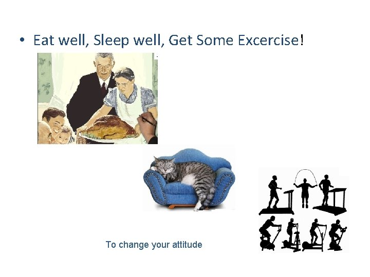 • Eat well, Sleep well, Get Some Excercise! To change your attitude