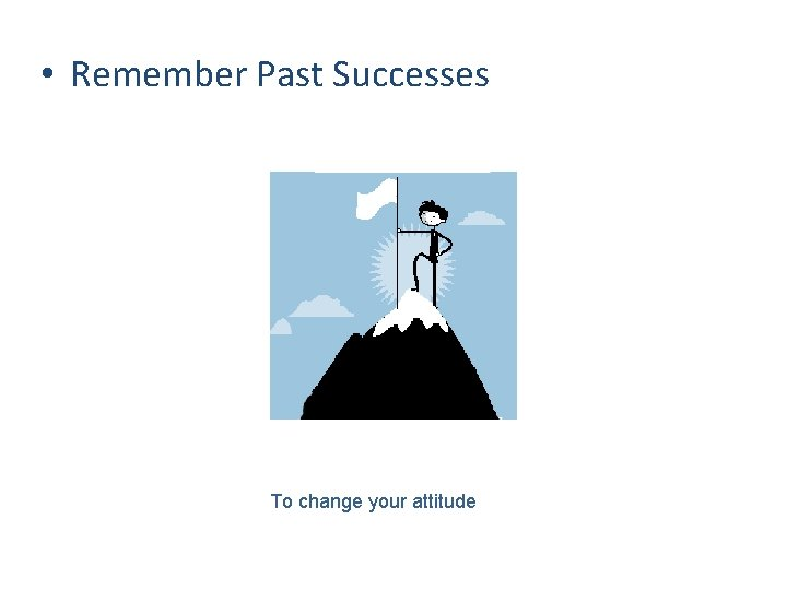 • Remember Past Successes To change your attitude
