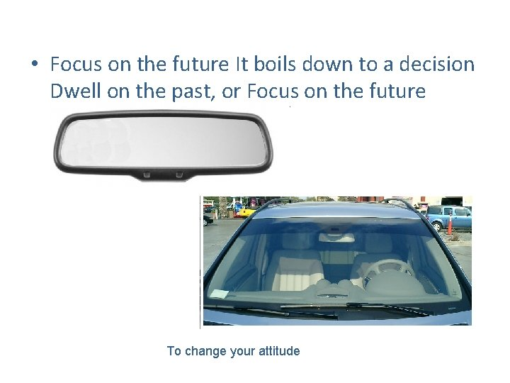 • Focus on the future It boils down to a decision Dwell on
