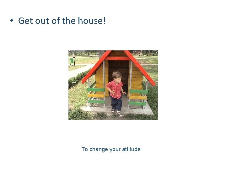 • Get out of the house! To change your attitude