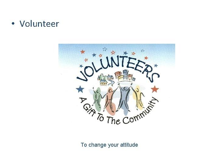 • Volunteer To change your attitude