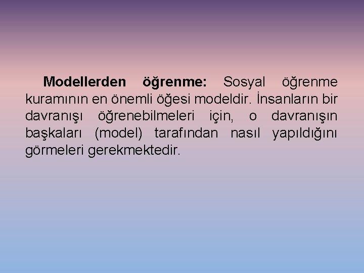 Modellerden öğrenme: Sosyal öğrenme kuramının en önemli öğesi modeldir. İnsanların bir davranışı öğrenebilmeleri için,