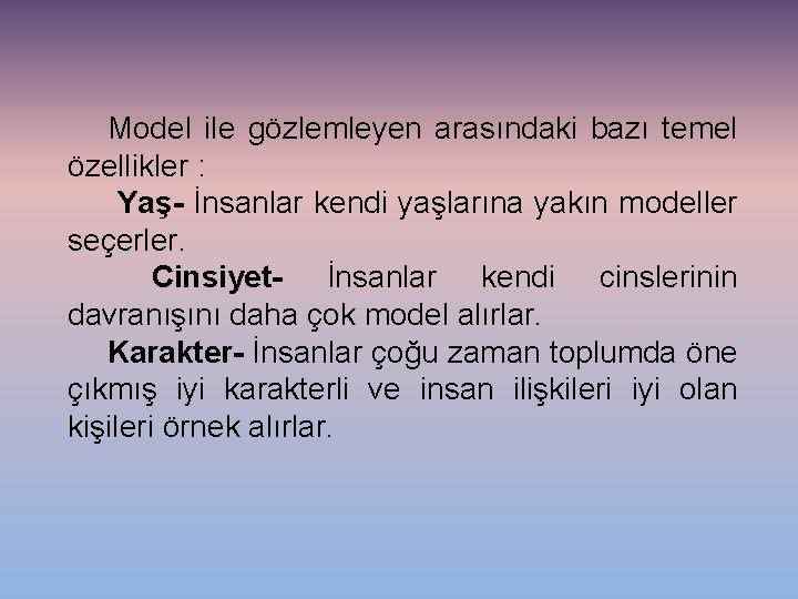 Model ile gözlemleyen arasındaki bazı temel özellikler : Yaş- İnsanlar kendi yaşlarına yakın modeller