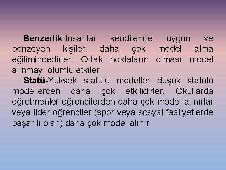 Benzerlik-İnsanlar kendilerine uygun ve benzeyen kişileri daha çok model alma eğilimindedirler. Ortak noktaların olması