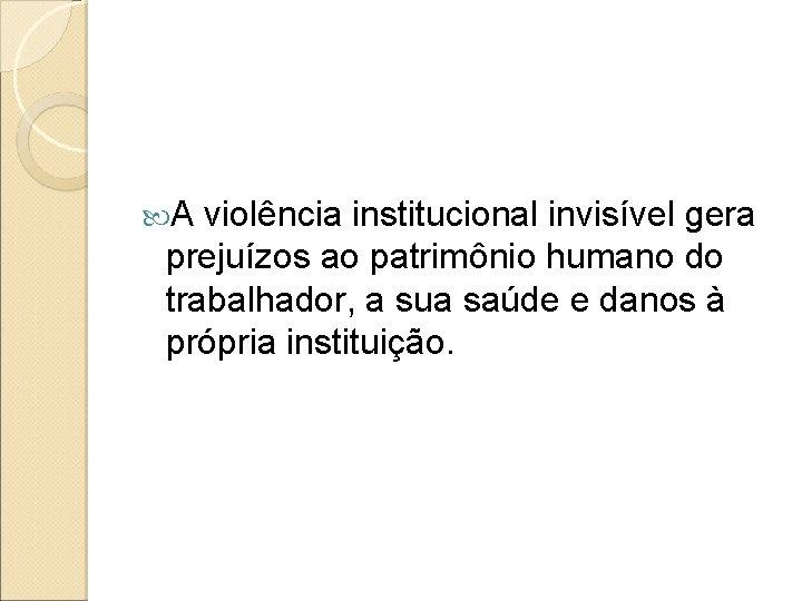 A violência institucional invisível gera prejuízos ao patrimônio humano do trabalhador, a sua
