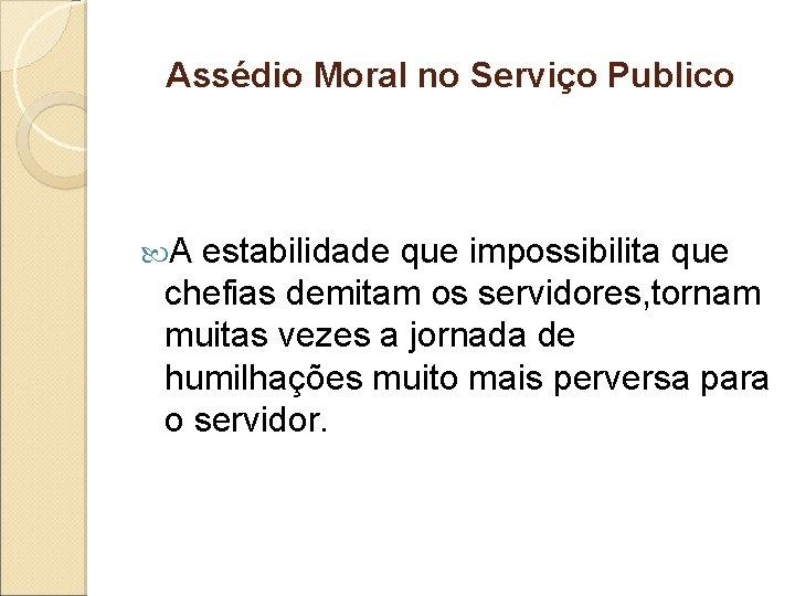 Assédio Moral no Serviço Publico A estabilidade que impossibilita que chefias demitam os servidores,