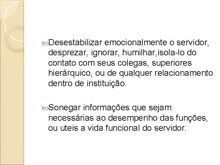 Desestabilizar emocionalmente o servidor, desprezar, ignorar, humilhar, isola-lo do contato com seus colegas,