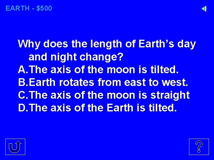 EARTH - $500 Why does the length of Earth's day and night change? A.