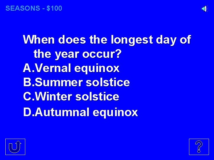 SEASONS - $100 When does the longest day of the year occur? A. Vernal
