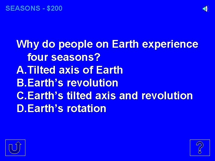 SEASONS - $200 Why do people on Earth experience four seasons? A. Tilted axis