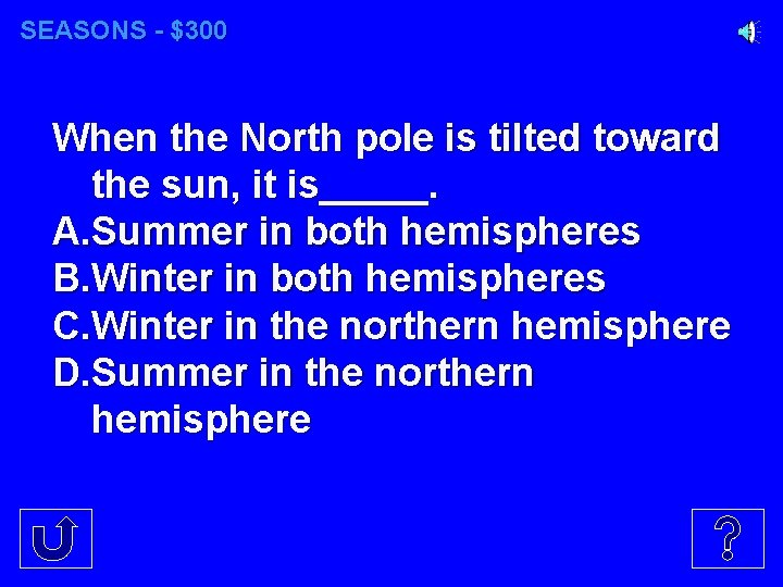 SEASONS - $300 When the North pole is tilted toward the sun, it is_____.