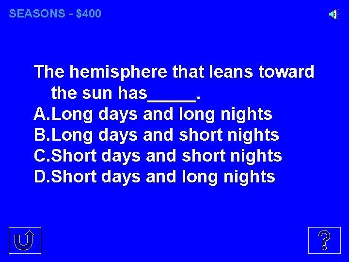 SEASONS - $400 The hemisphere that leans toward the sun has_____. A. Long days