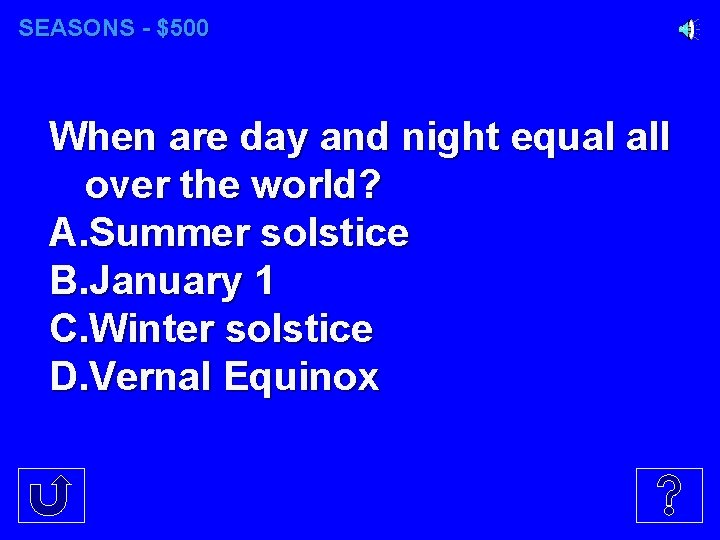 SEASONS - $500 When are day and night equal all over the world? A.
