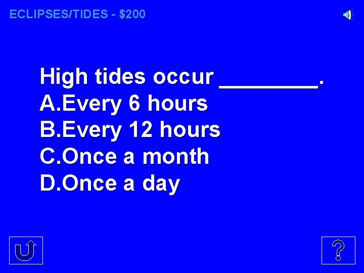 ECLIPSES/TIDES - $200 High tides occur ____. A. Every 6 hours B. Every 12