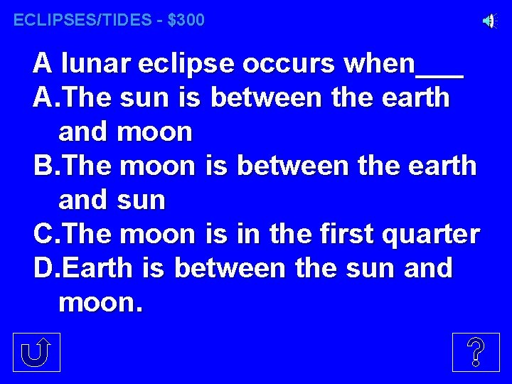 ECLIPSES/TIDES - $300 A lunar eclipse occurs when___ A. The sun is between the