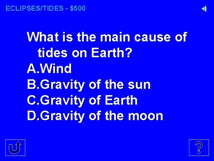 ECLIPSES/TIDES - $500 What is the main cause of tides on Earth? A. Wind