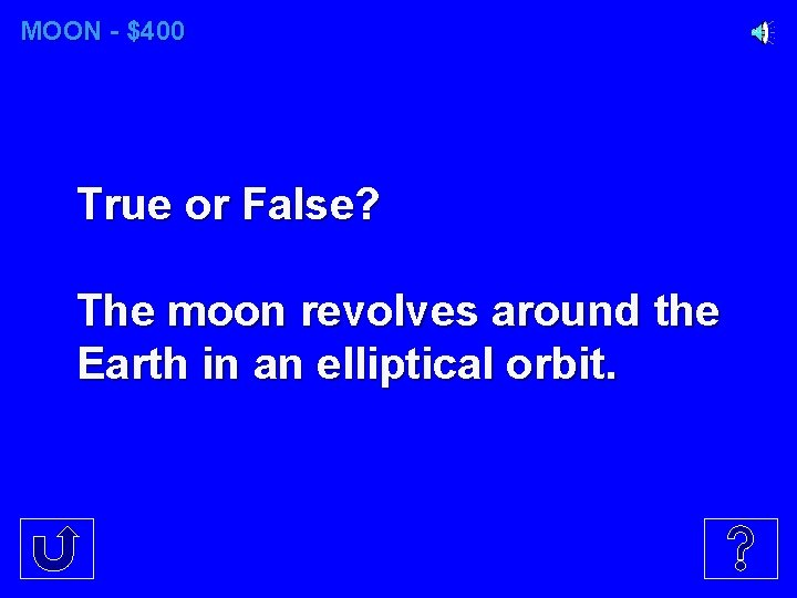 MOON - $400 True or False? The moon revolves around the Earth in an