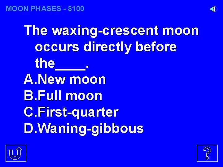 MOON PHASES - $100 The waxing-crescent moon occurs directly before the____. A. New moon