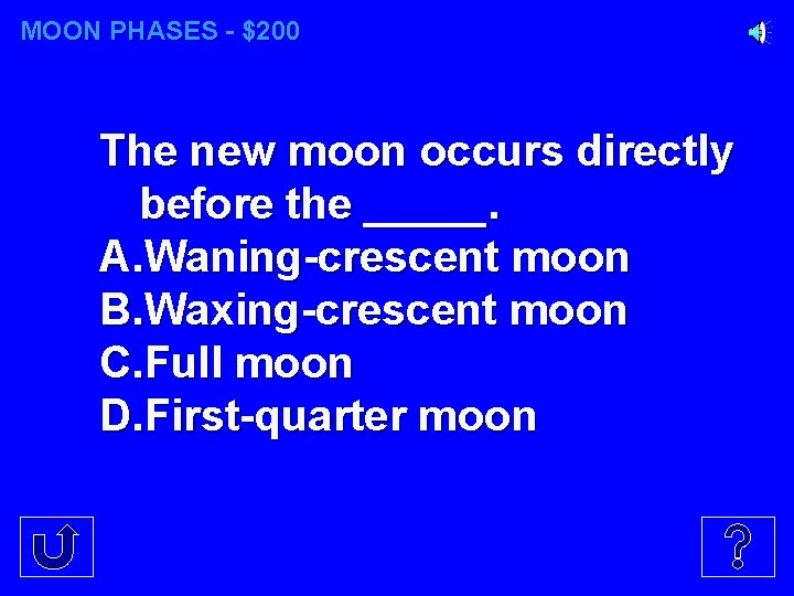 MOON PHASES - $200 The new moon occurs directly before the _____. A. Waning-crescent