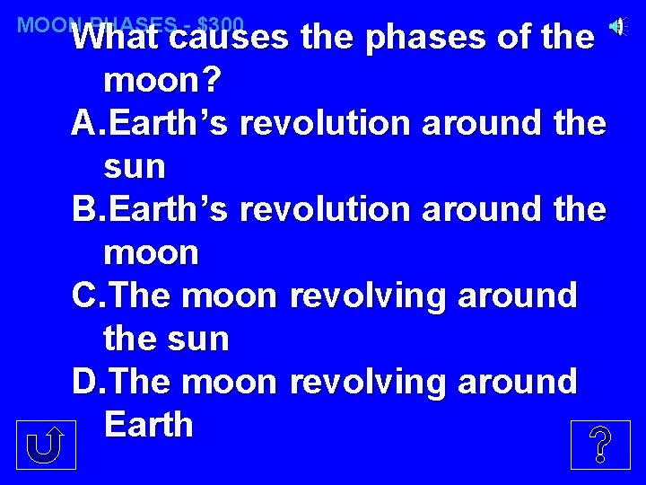 MOON PHASES - $300 What causes the phases of the moon? A. Earth's revolution