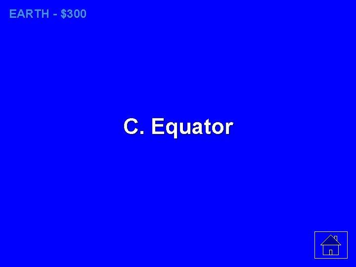 EARTH - $300 C. Equator