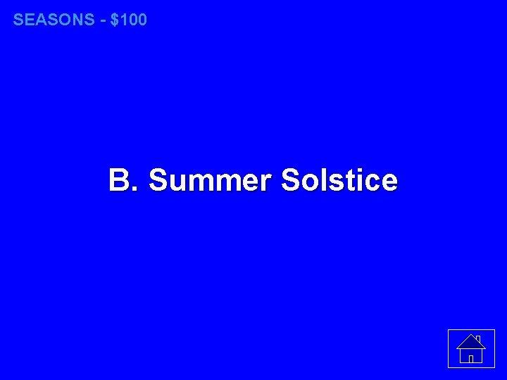SEASONS - $100 B. Summer Solstice