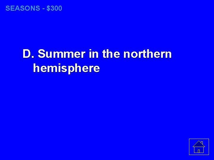 SEASONS - $300 D. Summer in the northern hemisphere