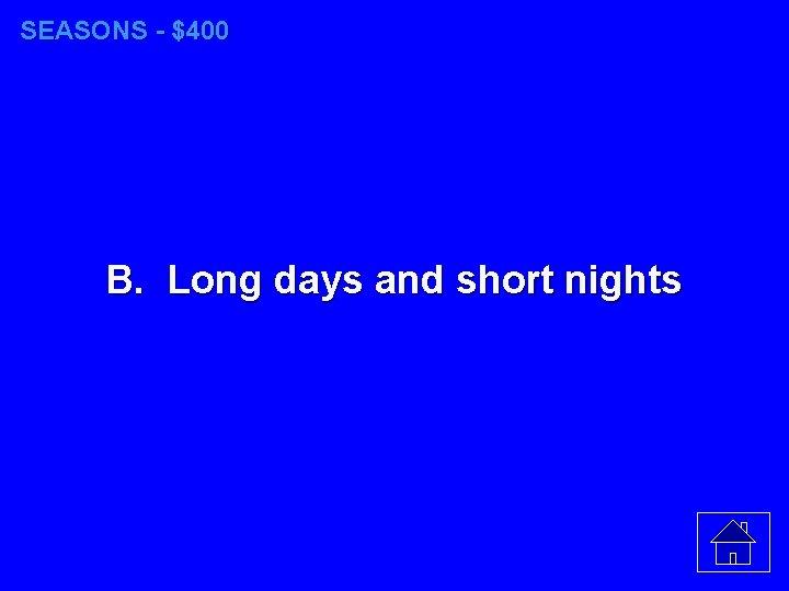 SEASONS - $400 B. Long days and short nights