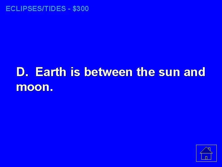 ECLIPSES/TIDES - $300 D. Earth is between the sun and moon.