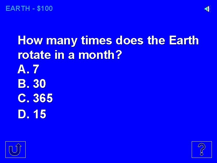 EARTH - $100 How many times does the Earth rotate in a month? A.