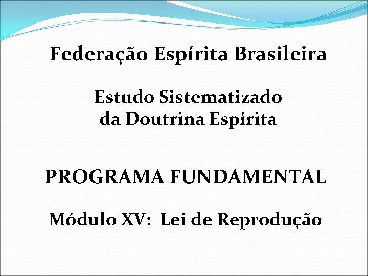 Federação Espírita Brasileira Estudo Sistematizado da Doutrina Espírita PROGRAMA FUNDAMENTAL Módulo XV: Lei de