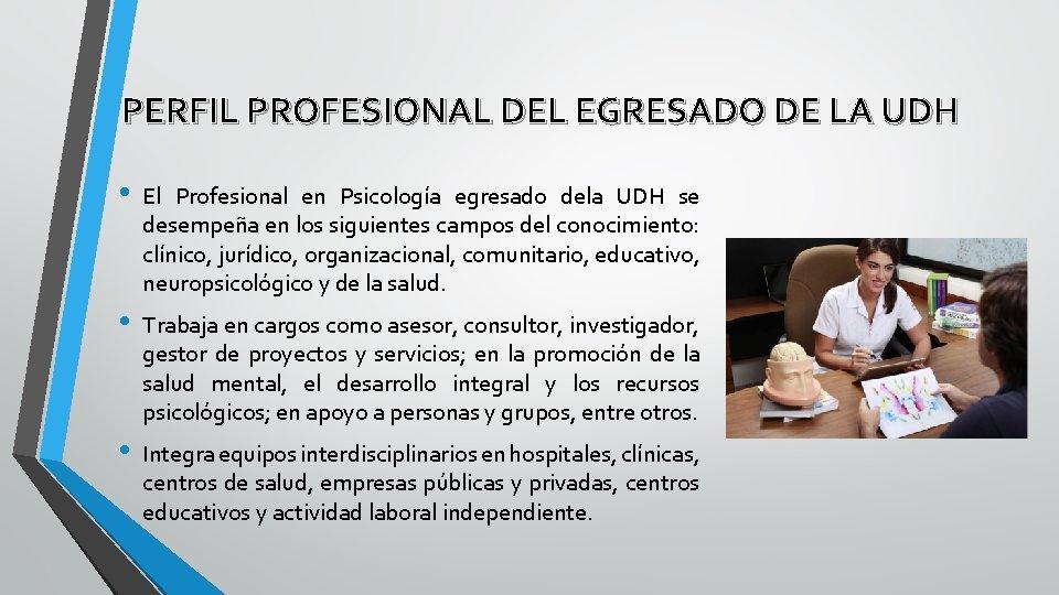 PERFIL PROFESIONAL DEL EGRESADO DE LA UDH • El Profesional en Psicología egresado dela