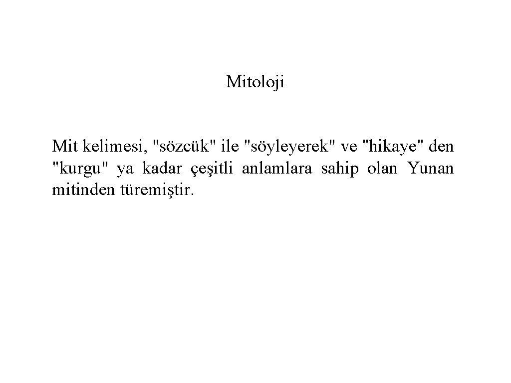 """Mitoloji Mit kelimesi, """"sözcük"""" ile """"söyleyerek"""" ve """"hikaye"""" den """"kurgu"""" ya kadar çeşitli anlamlara"""