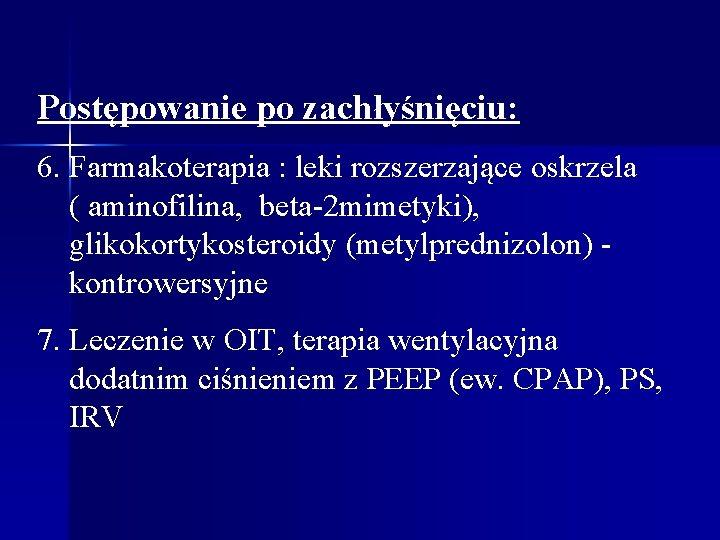 Postępowanie po zachłyśnięciu: 6. Farmakoterapia : leki rozszerzające oskrzela ( aminofilina, beta-2 mimetyki), glikokortykosteroidy