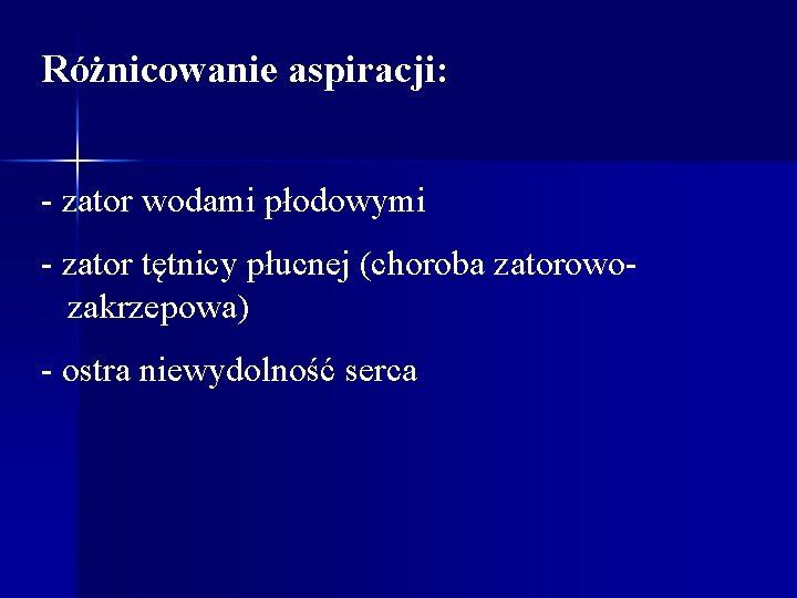 Różnicowanie aspiracji: - zator wodami płodowymi - zator tętnicy płucnej (choroba zatorowozakrzepowa) - ostra