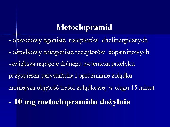 Metoclopramid - obwodowy agonista receptorów cholinergicznych - ośrodkowy antagonista receptorów dopaminowych -zwiększa napięcie dolnego