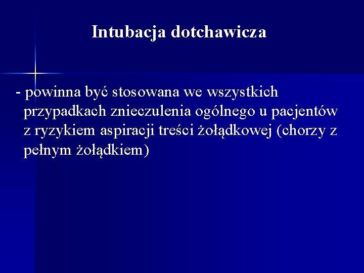 Intubacja dotchawicza - powinna być stosowana we wszystkich przypadkach znieczulenia ogólnego u pacjentów z
