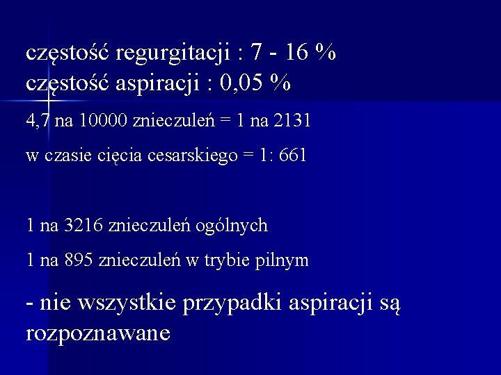 częstość regurgitacji : 7 - 16 % częstość aspiracji : 0, 05 % 4,